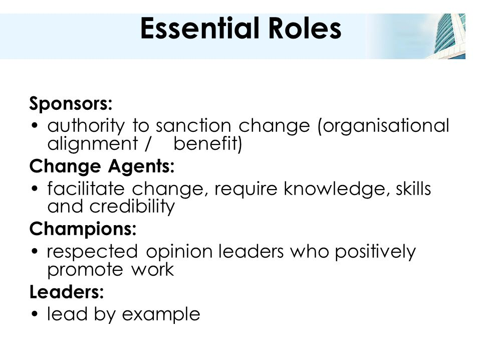 Essential Roles Sponsors: authority to sanction change (organisational alignment / benefit) Change Agents: facilitate change, require knowledge, skills and credibility Champions: respected opinion leaders who positively promote work Leaders: lead by example