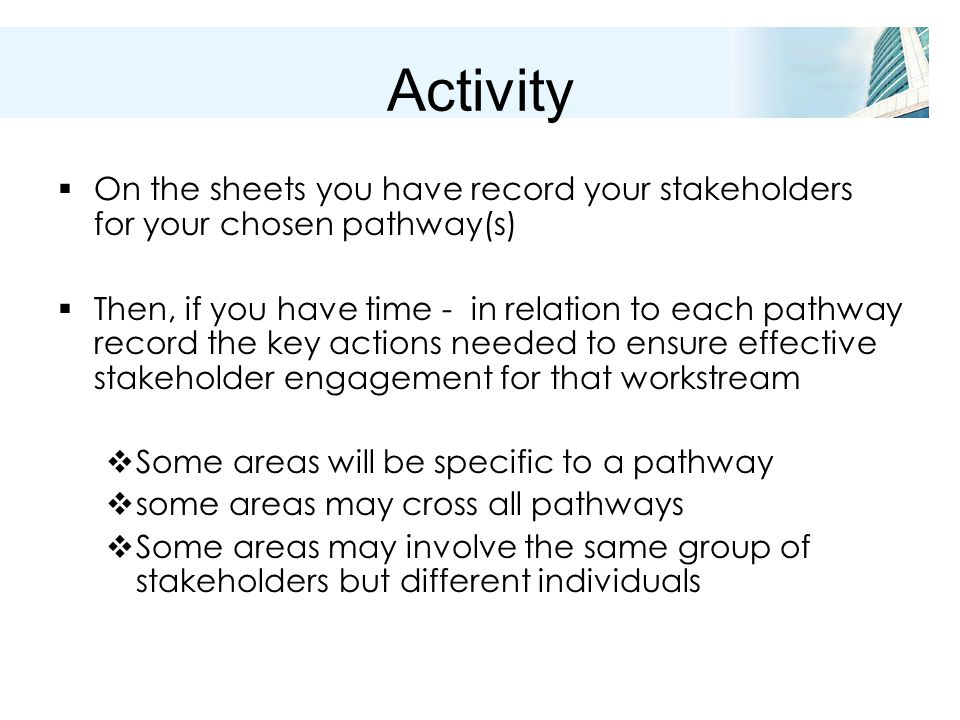Activity  On the sheets you have record your stakeholders for your chosen pathway(s)  Then, if you have time - in relation to each pathway record the key actions needed to ensure effective stakeholder engagement for that workstream  Some areas will be specific to a pathway  some areas may cross all pathways  Some areas may involve the same group of stakeholders but different individuals