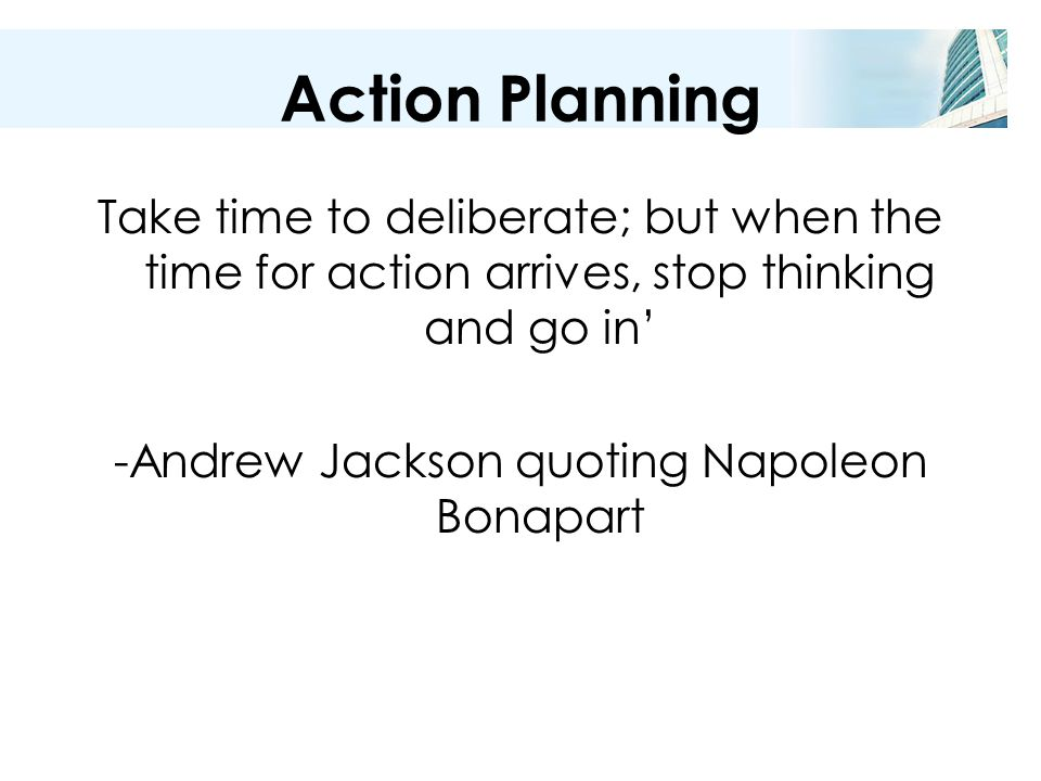 Action Planning Take time to deliberate; but when the time for action arrives, stop thinking and go in' -Andrew Jackson quoting Napoleon Bonapart