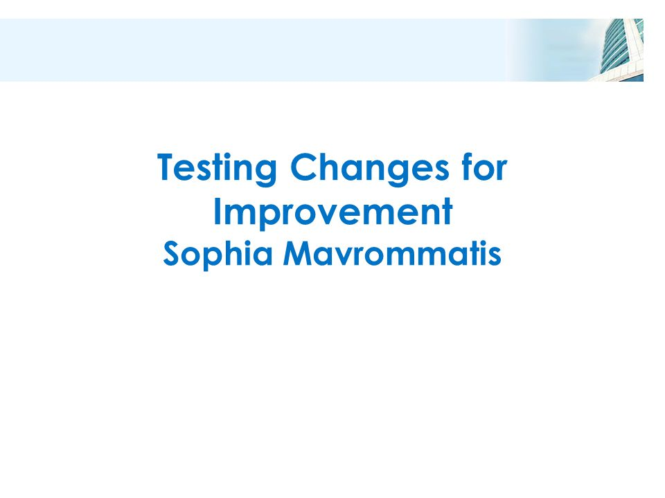 Testing Changes for Improvement Sophia Mavrommatis