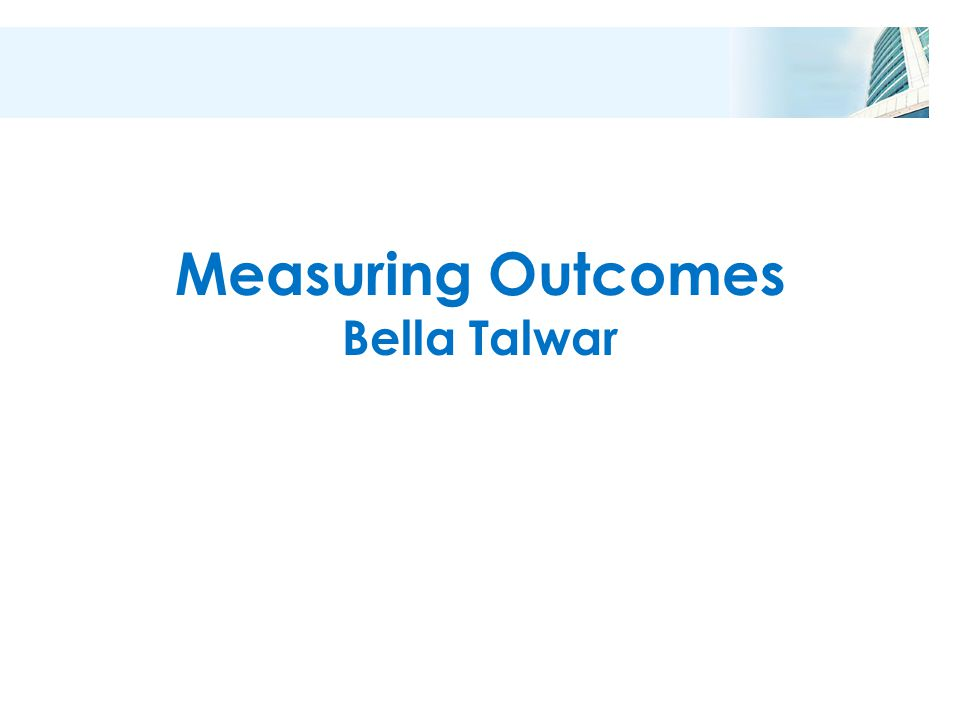 Measuring Outcomes Bella Talwar