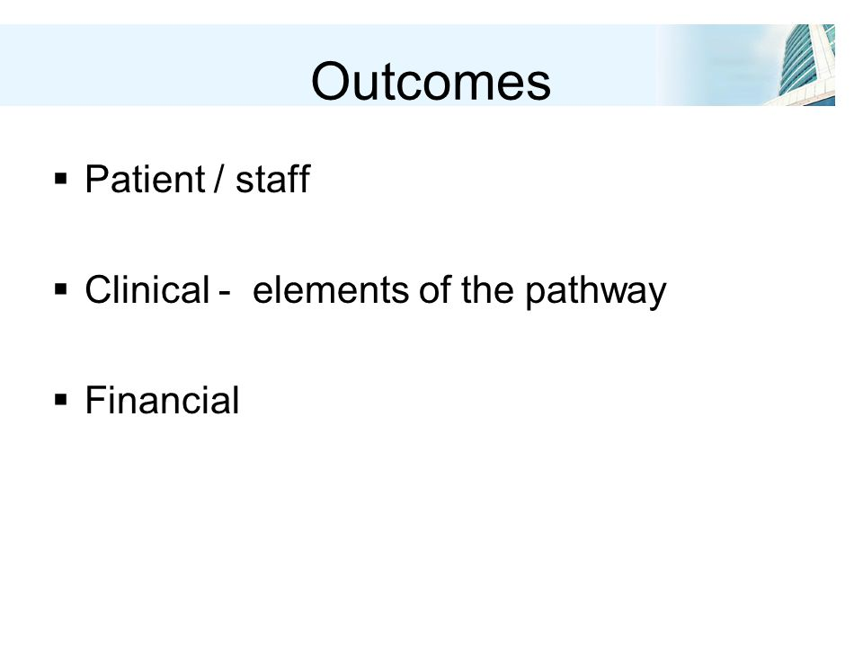 Outcomes  Patient / staff  Clinical - elements of the pathway  Financial