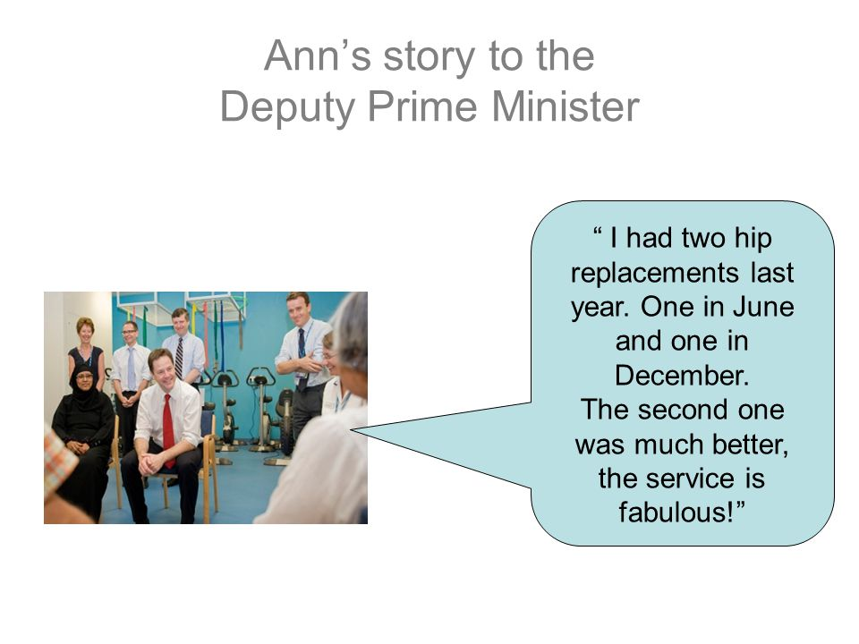 Ann's story to the Deputy Prime Minister I had two hip replacements last year.