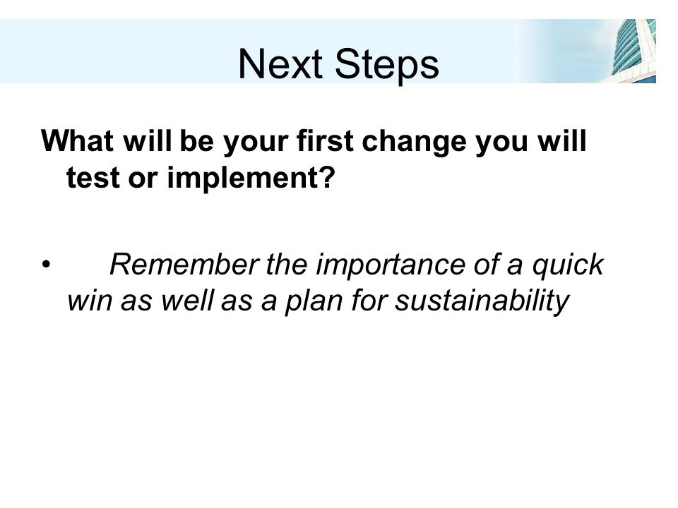 Next Steps What will be your first change you will test or implement.