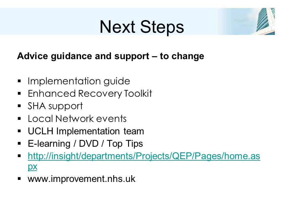 Next Steps Advice guidance and support – to change  Implementation guide  Enhanced Recovery Toolkit  SHA support  Local Network events  UCLH Implementation team  E-learning / DVD / Top Tips  http://insight/departments/Projects/QEP/Pages/home.as px http://insight/departments/Projects/QEP/Pages/home.as px  www.improvement.nhs.uk