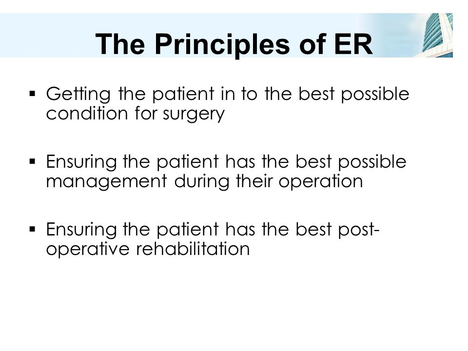 The Principles of ER  Getting the patient in to the best possible condition for surgery  Ensuring the patient has the best possible management during their operation  Ensuring the patient has the best post- operative rehabilitation
