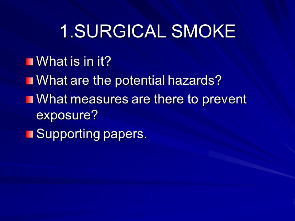 1.SURGICAL SMOKE What is in it. What are the potential hazards.