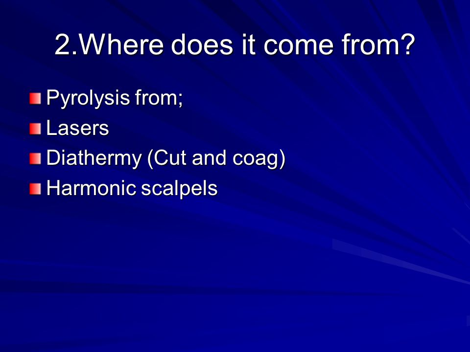 2.Where does it come from Pyrolysis from; Lasers Diathermy (Cut and coag) Harmonic scalpels