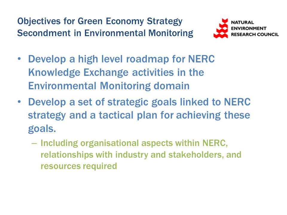 Objectives for Green Economy Strategy Secondment in Environmental Monitoring Develop a high level roadmap for NERC Knowledge Exchange activities in th