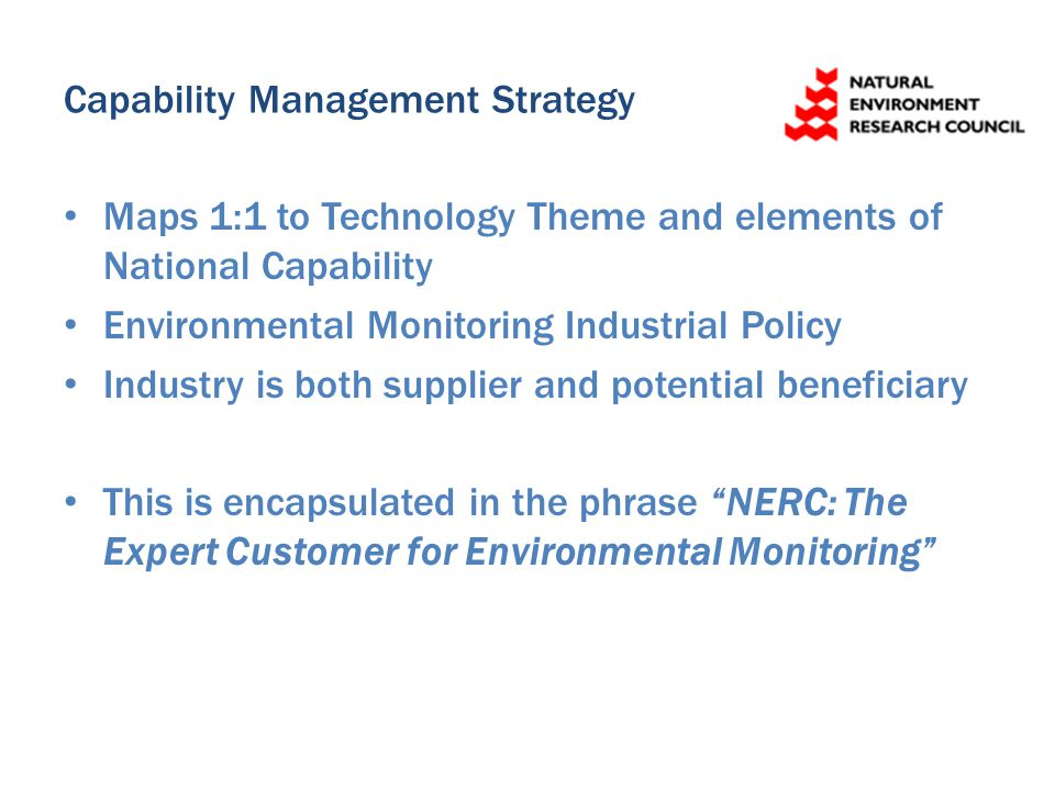 Capability Management Strategy Maps 1:1 to Technology Theme and elements of National Capability Environmental Monitoring Industrial Policy Industry is both supplier and potential beneficiary This is encapsulated in the phrase NERC: The Expert Customer for Environmental Monitoring