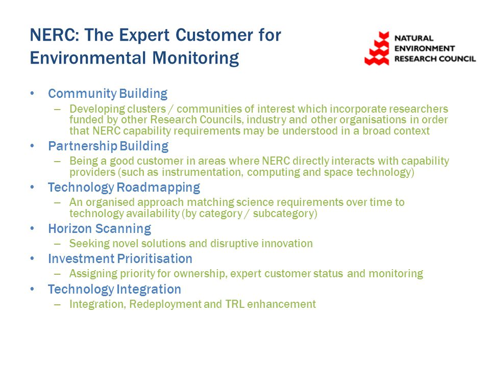NERC: The Expert Customer for Environmental Monitoring Community Building – Developing clusters / communities of interest which incorporate researchers funded by other Research Councils, industry and other organisations in order that NERC capability requirements may be understood in a broad context Partnership Building – Being a good customer in areas where NERC directly interacts with capability providers (such as instrumentation, computing and space technology) Technology Roadmapping – An organised approach matching science requirements over time to technology availability (by category / subcategory) Horizon Scanning – Seeking novel solutions and disruptive innovation Investment Prioritisation – Assigning priority for ownership, expert customer status and monitoring Technology Integration – Integration, Redeployment and TRL enhancement