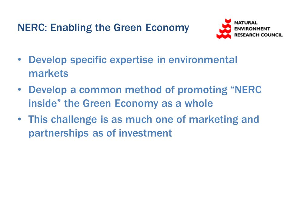 NERC: Enabling the Green Economy Develop specific expertise in environmental markets Develop a common method of promoting NERC inside the Green Economy as a whole This challenge is as much one of marketing and partnerships as of investment