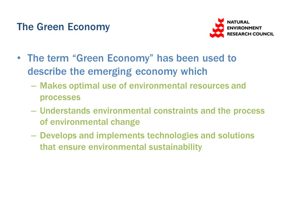 The Green Economy The term Green Economy has been used to describe the emerging economy which – Makes optimal use of environmental resources and processes – Understands environmental constraints and the process of environmental change – Develops and implements technologies and solutions that ensure environmental sustainability