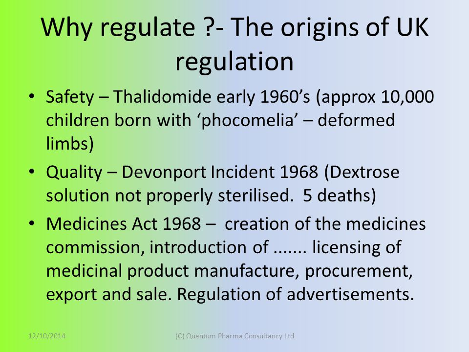 Why regulate ?- The origins of UK regulation Safety – Thalidomide early 1960's (approx 10,000 children born with 'phocomelia' – deformed limbs) Quality – Devonport Incident 1968 (Dextrose solution not properly sterilised.