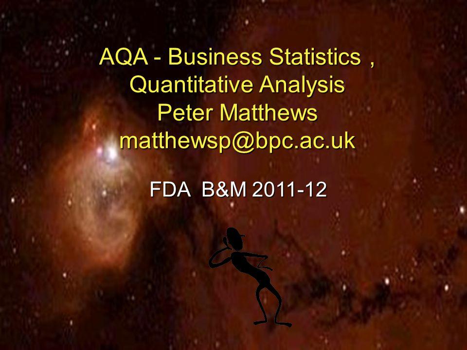 1 Slide AQA - Business Statistics, Quantitative Analysis Peter Matthews matthewsp@bpc.ac.uk FDA B&M 2011-12