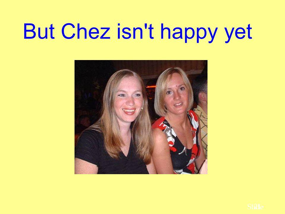 21 Slide But Chez isn't happy yet