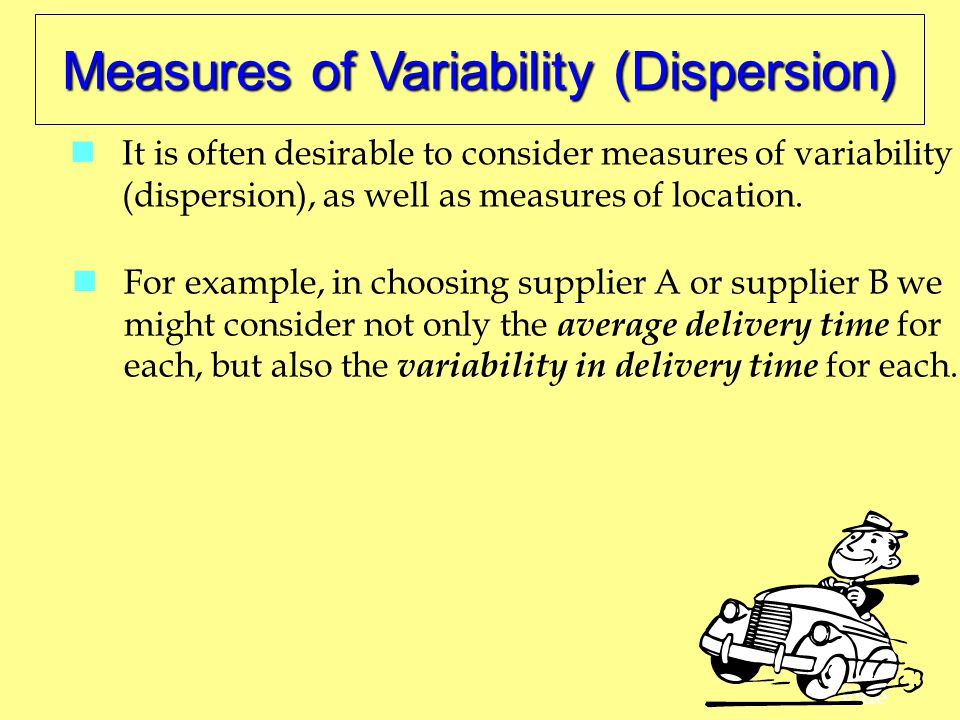 35 Slide Measures of Variability (Dispersion) It is often desirable to consider measures of variability (dispersion), as well as measures of location.