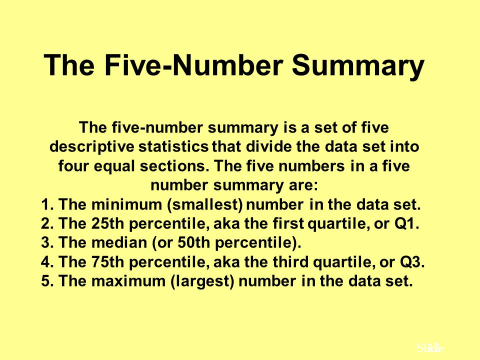 42 Slide The Five-Number Summary The five-number summary is a set of five descriptive statistics that divide the data set into four equal sections.