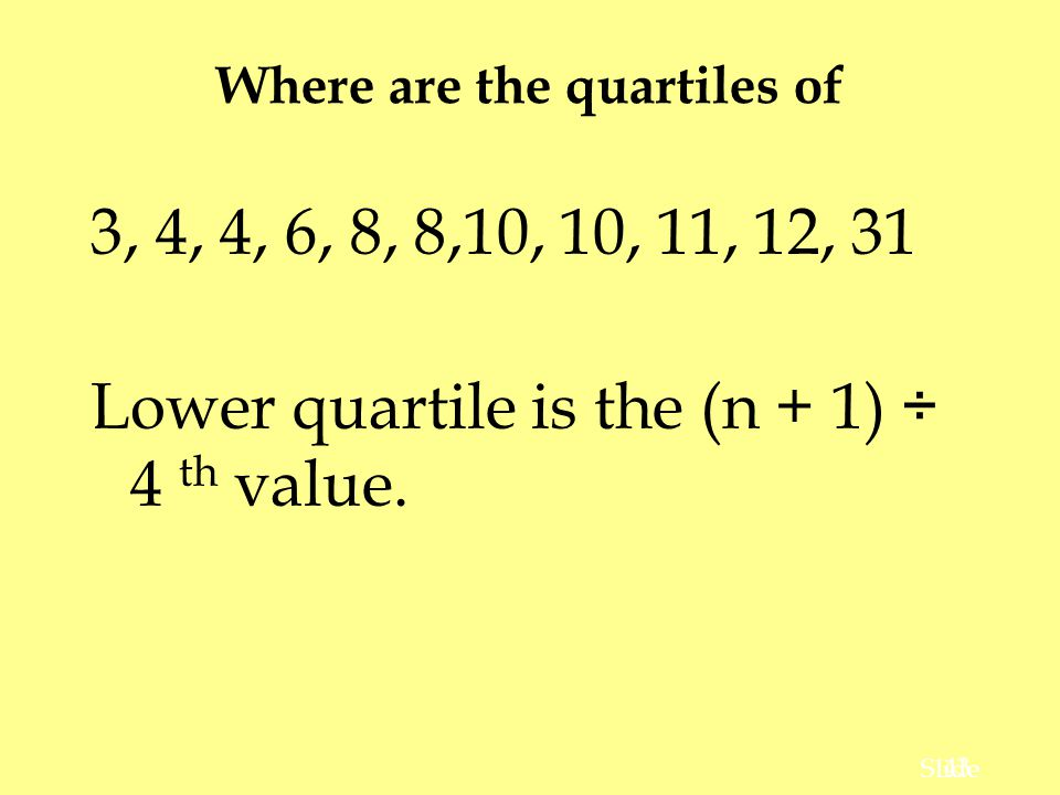 43 Slide Where are the quartiles of 3, 4, 4, 6, 8, 8,10, 10, 11, 12, 31 Lower quartile is the (n + 1) ÷ 4 th value.