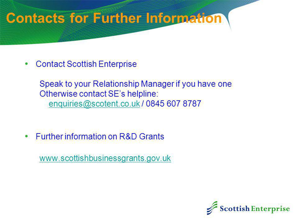 Contact Scottish Enterprise Speak to your Relationship Manager if you have one Otherwise contact SE's helpline: / Further information on R&D Grants   Contacts for Further Information