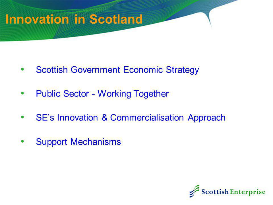Innovation in Scotland Scottish Government Economic Strategy Public Sector - Working Together SE's Innovation & Commercialisation Approach Support Mechanisms