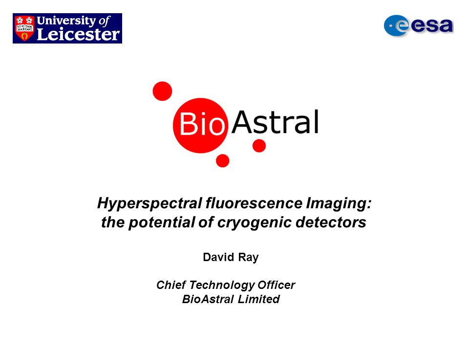 Hyperspectral fluorescence Imaging: the potential of cryogenic detectors David Ray Chief Technology Officer BioAstral Limited