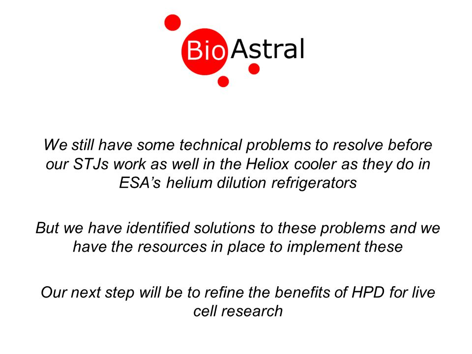 We still have some technical problems to resolve before our STJs work as well in the Heliox cooler as they do in ESA's helium dilution refrigerators But we have identified solutions to these problems and we have the resources in place to implement these Our next step will be to refine the benefits of HPD for live cell research
