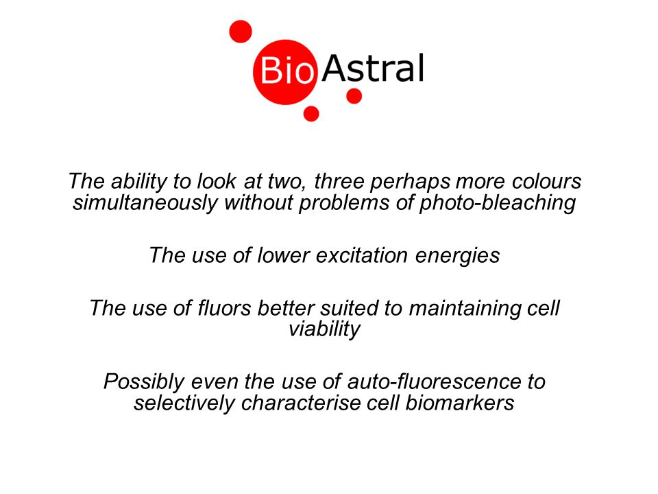 The ability to look at two, three perhaps more colours simultaneously without problems of photo-bleaching The use of lower excitation energies The use of fluors better suited to maintaining cell viability Possibly even the use of auto-fluorescence to selectively characterise cell biomarkers