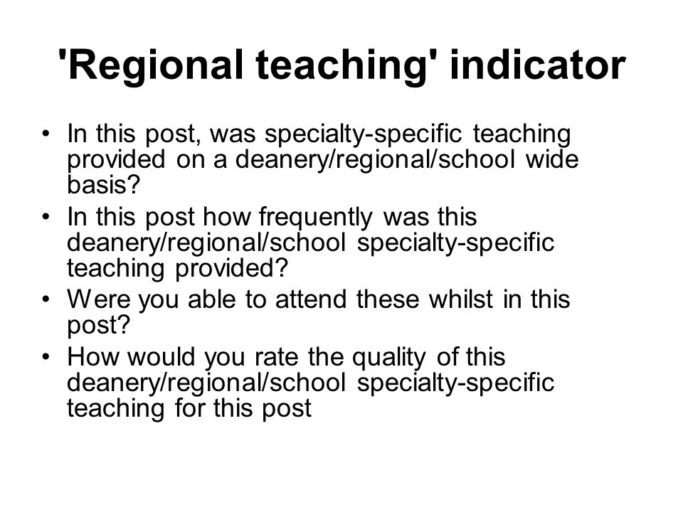 Regional teaching indicator In this post, was specialty-specific teaching provided on a deanery/regional/school wide basis.