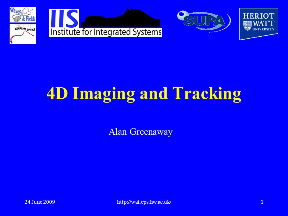24 June 2009http://waf.eps.hw.ac.uk/1 4D Imaging and Tracking Alan Greenaway