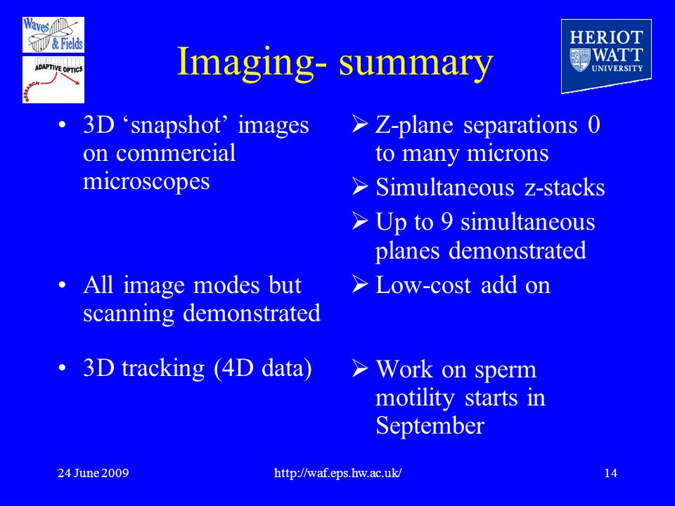 24 June 2009http://waf.eps.hw.ac.uk/14 Imaging- summary 3D 'snapshot' images on commercial microscopes All image modes but scanning demonstrated 3D tracking (4D data)  Z-plane separations 0 to many microns  Simultaneous z-stacks  Up to 9 simultaneous planes demonstrated  Low-cost add on  Work on sperm motility starts in September