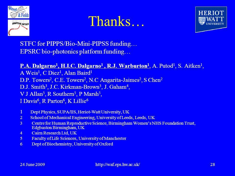 24 June 2009http://waf.eps.hw.ac.uk/28 Thanks… STFC for PIPPS/Bio-Mini-PIPSS funding… EPSRC bio-photonics platform funding… P.A.