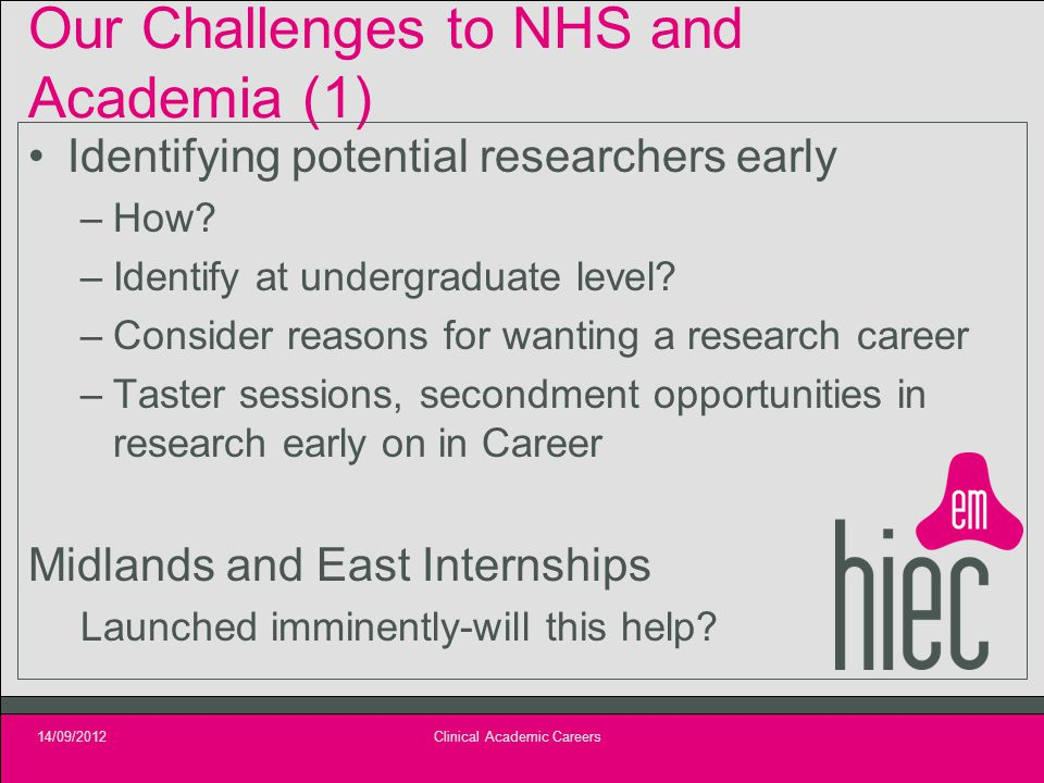 Our Challenges to NHS and Academia (1) Identifying potential researchers early –How? –Identify at undergraduate level? –Consider reasons for wanting a