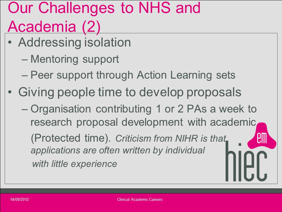 Our Challenges to NHS and Academia (2) Addressing isolation –Mentoring support –Peer support through Action Learning sets Giving people time to develop proposals –Organisation contributing 1 or 2 PAs a week to research proposal development with academic (Protected time).