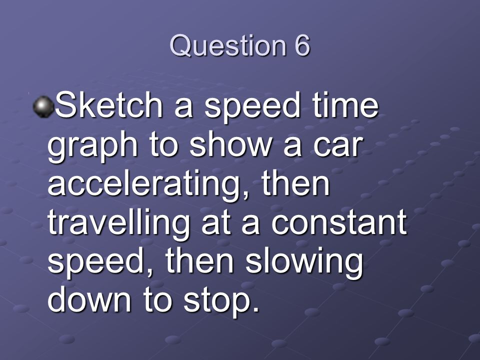 Question 6 Sketch a speed time graph to show a car accelerating, then travelling at a constant speed, then slowing down to stop.