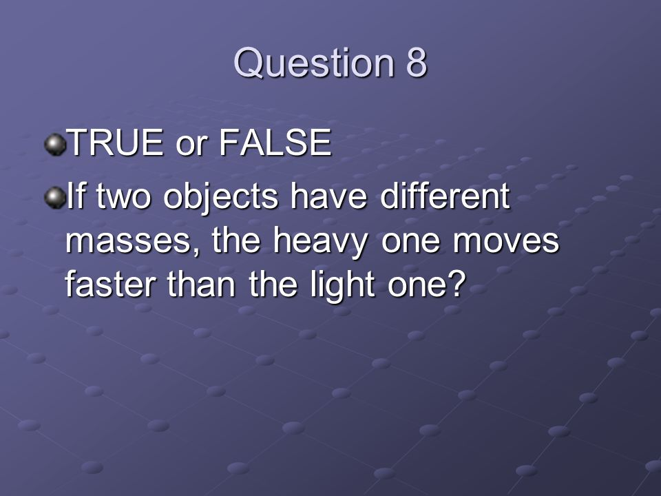 Question 8 TRUE or FALSE If two objects have different masses, the heavy one moves faster than the light one
