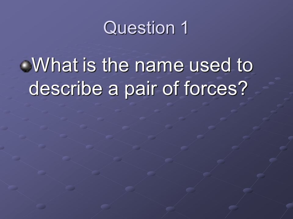 Question 1 What is the name used to describe a pair of forces