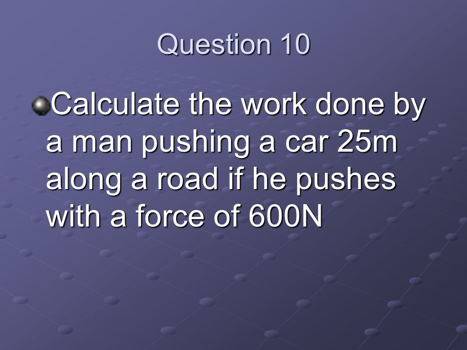 Question 10 Calculate the work done by a man pushing a car 25m along a road if he pushes with a force of 600N