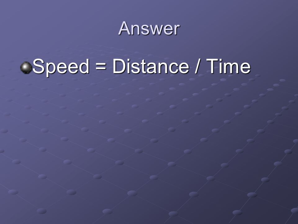 Answer Speed = Distance / Time