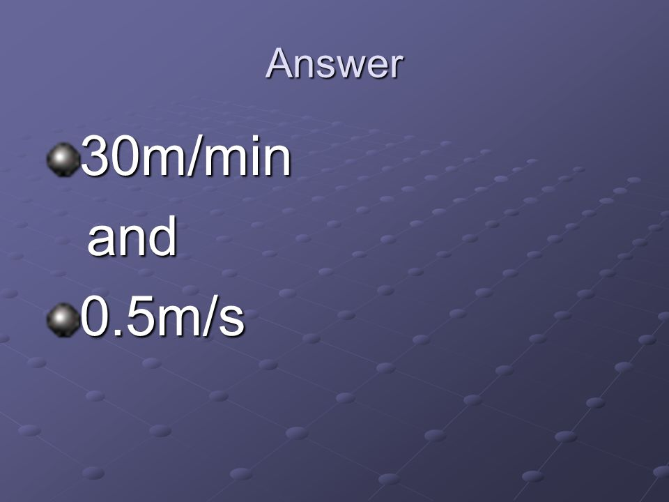 Answer 30m/min and and0.5m/s