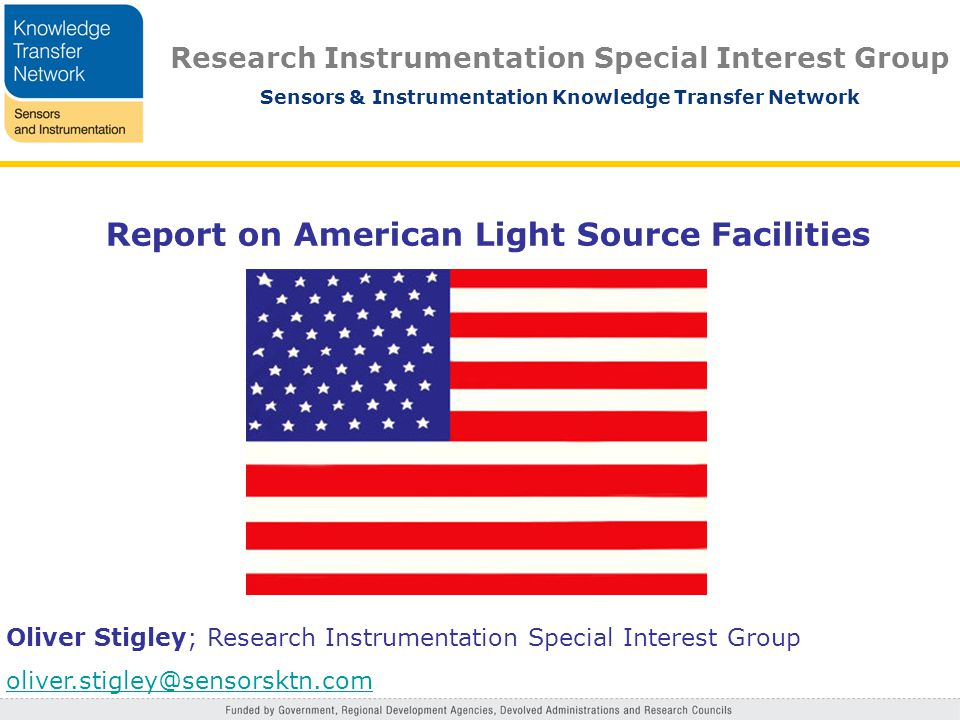 Research Instrumentation Special Interest Group Sensors & Instrumentation Knowledge Transfer Network Report on American Light Source Facilities Oliver Stigley; Research Instrumentation Special Interest Group oliver.stigley@sensorsktn.com