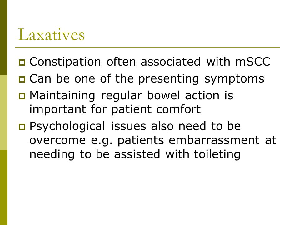 Laxatives  Constipation often associated with mSCC  Can be one of the presenting symptoms  Maintaining regular bowel action is important for patient comfort  Psychological issues also need to be overcome e.g.