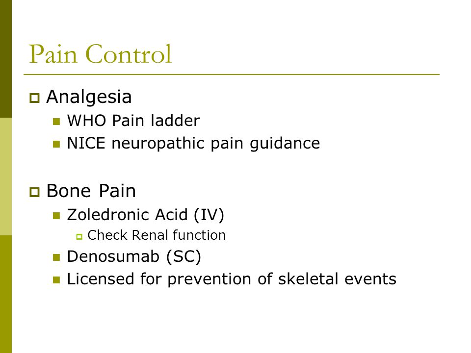Pain Control  Analgesia WHO Pain ladder NICE neuropathic pain guidance  Bone Pain Zoledronic Acid (IV)  Check Renal function Denosumab (SC) Licensed for prevention of skeletal events
