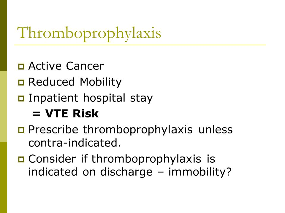 Thromboprophylaxis  Active Cancer  Reduced Mobility  Inpatient hospital stay = VTE Risk  Prescribe thromboprophylaxis unless contra-indicated.