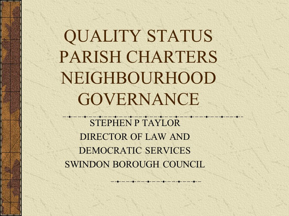 WHAT IS A QUALITY PARISH COUNCIL Is representative of, and actively engages, all parts of its community, providing vision, identity and a sense of belonging Is effectively and properly managed Articulates the needs and wishes of its community