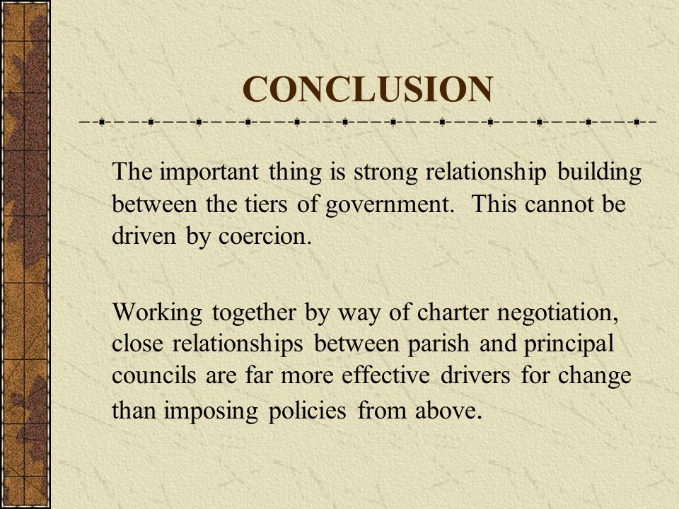 CONCLUSION The important thing is strong relationship building between the tiers of government.