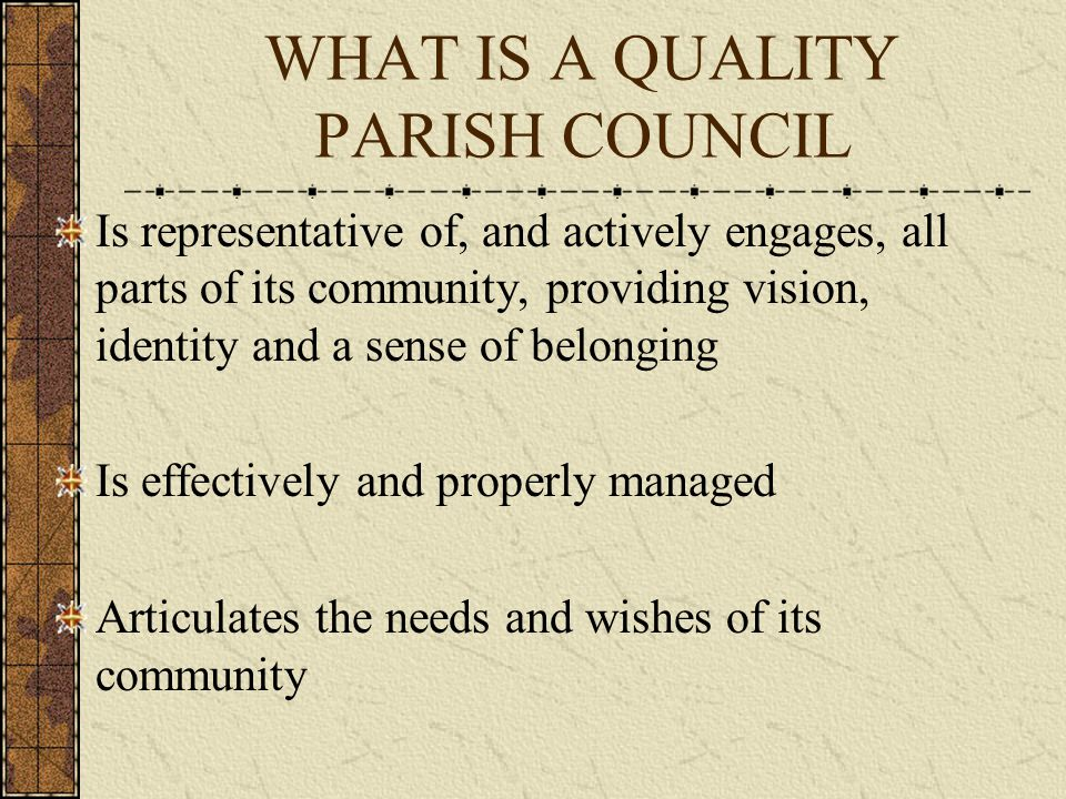 WHAT IS A QUALITY PARISH COUNCIL Upholds high standards of conduct Is committed to work in partnership with principal local authorities and other public service agencies In proportion to its size and skills, deliver local services on behalf of Principal Local Authorities when this represents the best deal for the local community