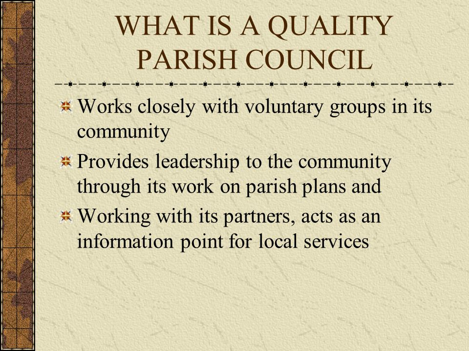 WHAT IS A QUALITY PARISH COUNCIL Works closely with voluntary groups in its community Provides leadership to the community through its work on parish plans and Working with its partners, acts as an information point for local services