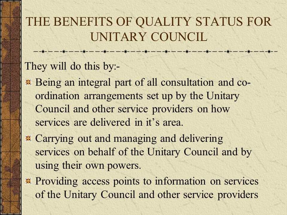 THE BENEFITS OF QUALITY STATUS FOR UNITARY COUNCIL They will do this by:- Being an integral part of all consultation and co- ordination arrangements set up by the Unitary Council and other service providers on how services are delivered in it's area.