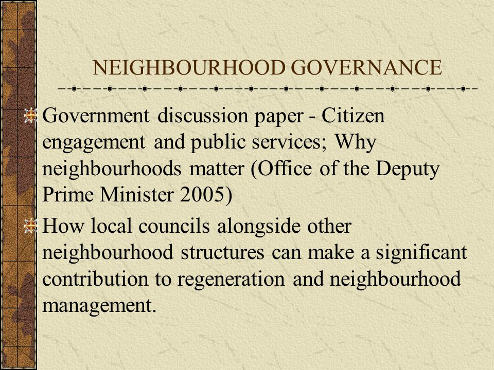 NEIGHBOURHOOD GOVERNANCE Recognition that – No one size fits all solution Local Councils exists to give a voice to their communities.